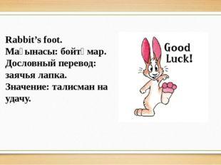 Rabbit's foot. Мағынасы: бойтұмар. Дословный перевод: заячья лапка. Значение: