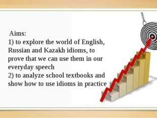 Aims: 1) to explore the world of English, Russian and Kazakh idioms, to prov