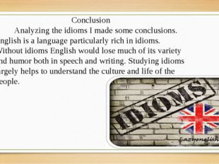 Conclusion Analyzing the idioms I made some conclusions. English is a languag