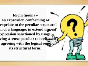 Idiom (noun) – an expression conforming or appropriate to the peculiar struct