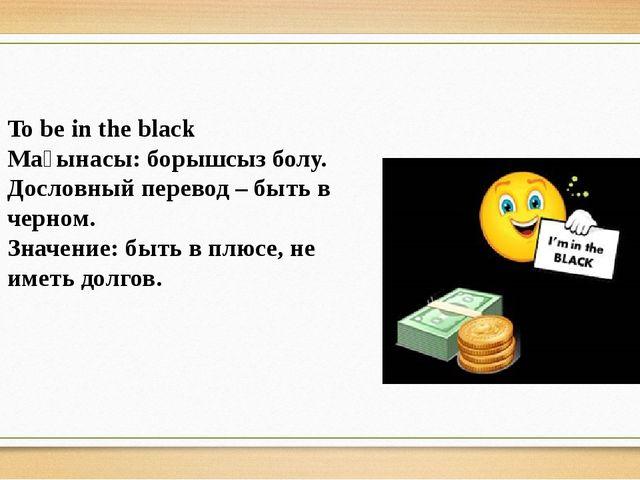 To be in the black Мағынасы: борышсыз болу. Дословный перевод – быть в черном...