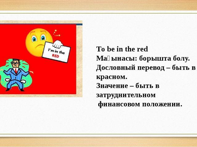 Тo be in the red Мағынасы: борышта болу. Дословный перевод – быть в красном....