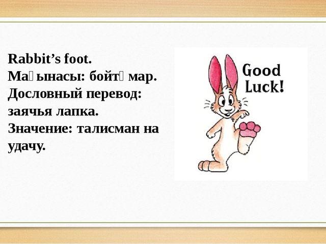 Rabbit's foot. Мағынасы: бойтұмар. Дословный перевод: заячья лапка. Значение:...