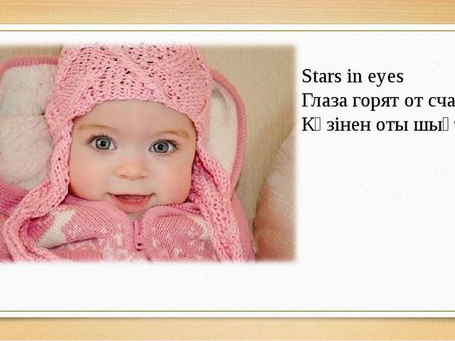 Stars in eyes Глаза горят от счастья Көзінен оты шықты