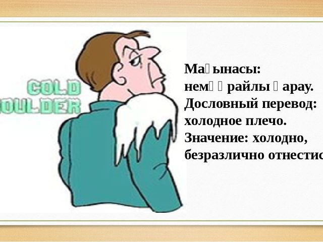 Мағынасы: немқұрайлы қарау. Дословный перевод: холодное плечо. Значение: холо...