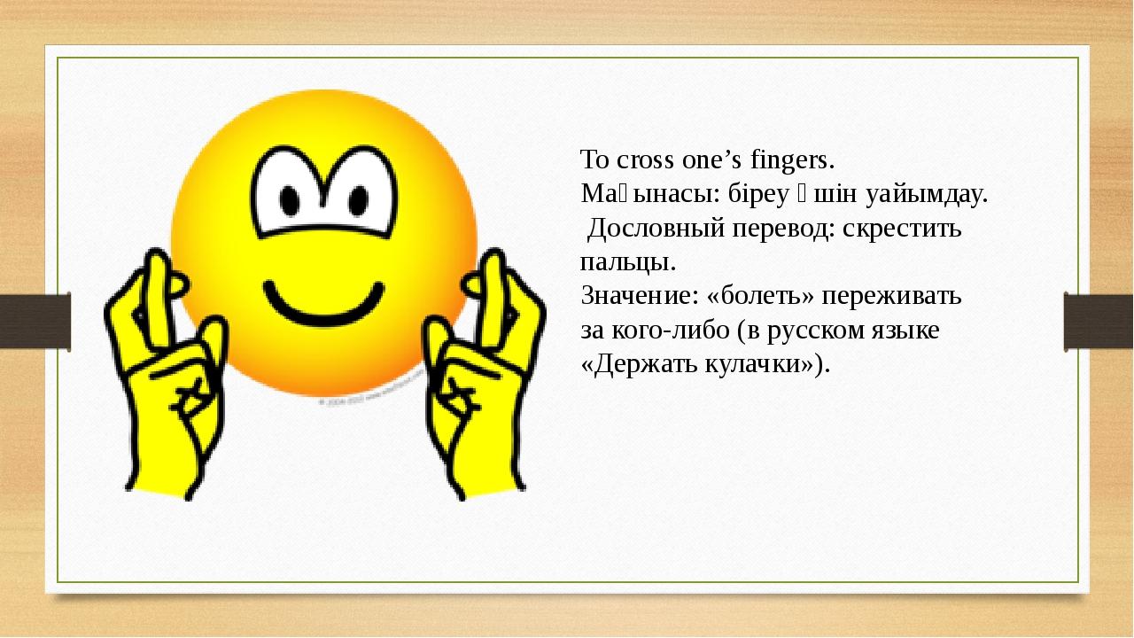 To cross one's fingers. Мағынасы: біреу үшін уайымдау. Дословный перевод: скр...
