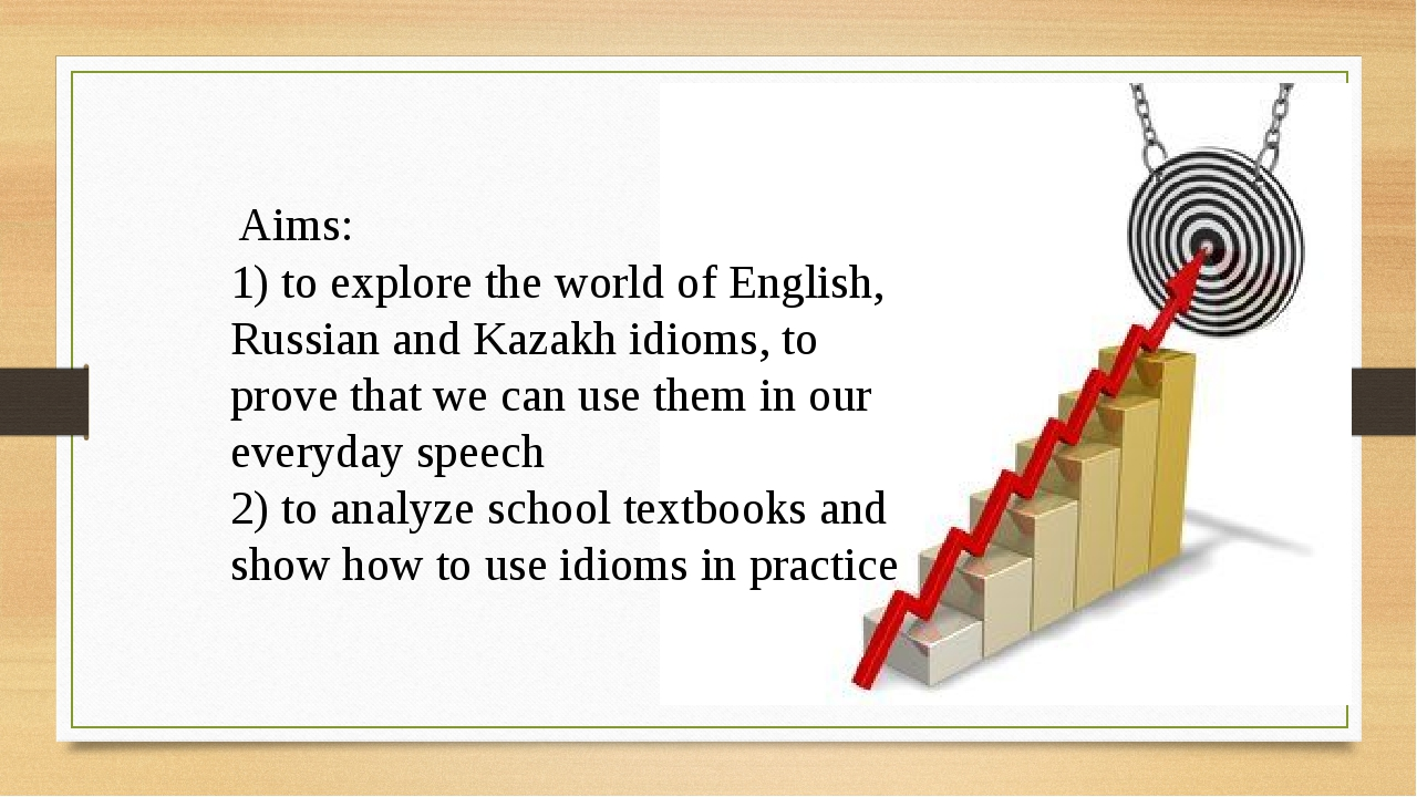 Aims: 1) to explore the world of English, Russian and Kazakh idioms, to prov...