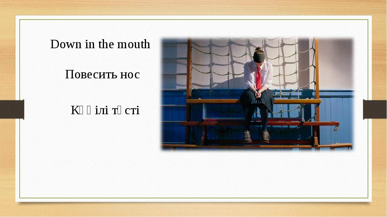 Down in the mouth Повесить нос Көңілі түсті