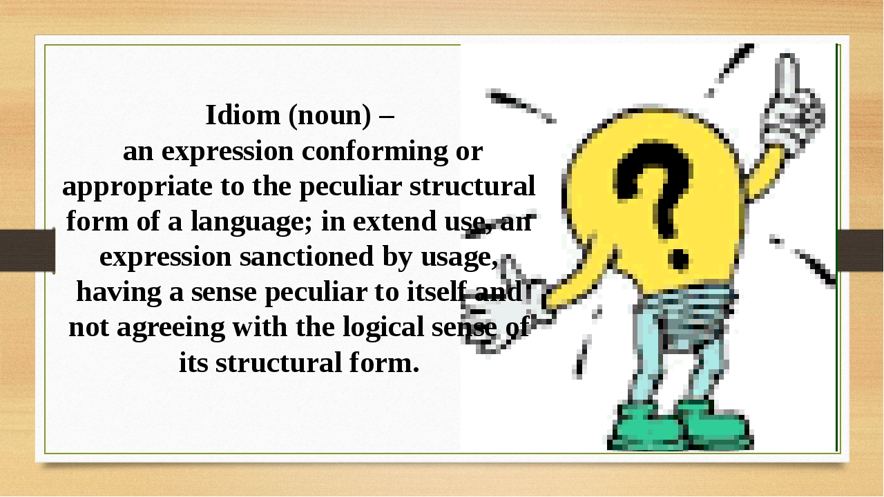Idiom (noun) – an expression conforming or appropriate to the peculiar struct...