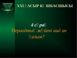 XXI ҒАСЫР КӨШБАСШЫСЫ 4 сұрақ Периодтық жүйені ашқан ғалым?