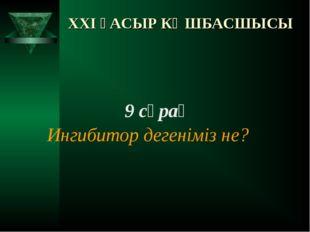 XXI ҒАСЫР КӨШБАСШЫСЫ 9 сұрақ Ингибитор дегеніміз не?