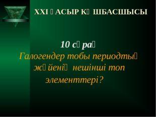 XXI ҒАСЫР КӨШБАСШЫСЫ 10 сұрақ Галогендер тобы периодтық жүйенің нешінші топ э