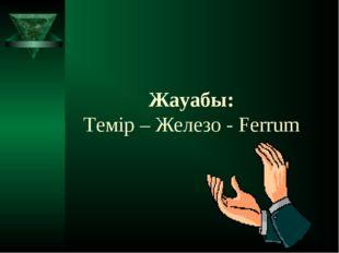 Жауабы: Темір – Железо - Ferrum