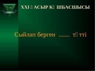 XXI ҒАСЫР КӨШБАСШЫСЫ Сыйлап берген ....... тәтті )