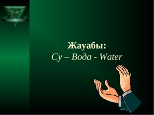 Жауабы: Cу – Вода - Water