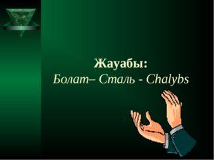 Жауабы: Болат– Сталь - Chalybs