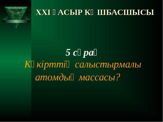 XXI ҒАСЫР КӨШБАСШЫСЫ 5 сұрақ Күкірттің салыстырмалы атомдық массасы?