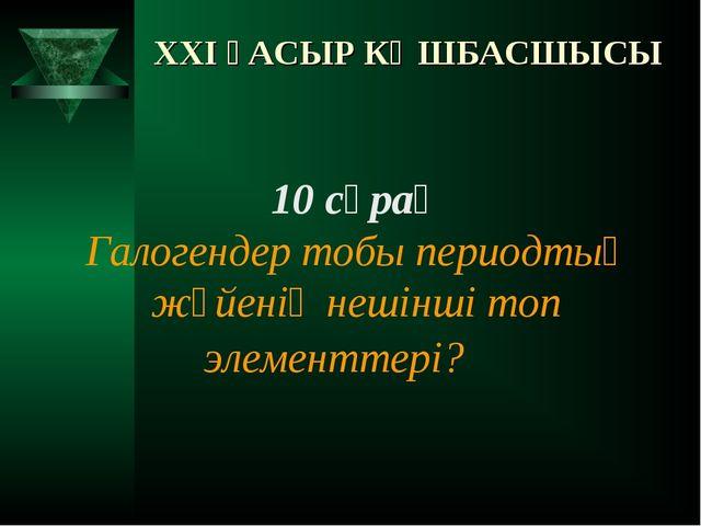XXI ҒАСЫР КӨШБАСШЫСЫ 10 сұрақ Галогендер тобы периодтық жүйенің нешінші топ э...