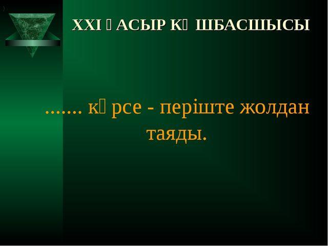 XXI ҒАСЫР КӨШБАСШЫСЫ ....... көрсе- періште жолдан таяды. )
