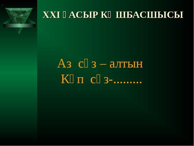 XXI ҒАСЫР КӨШБАСШЫСЫ Аз сөз – алтын Көп сөз-......... )