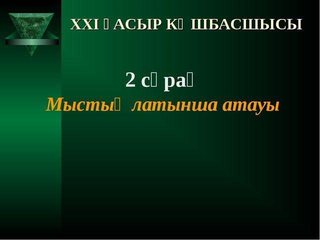 XXI ҒАСЫР КӨШБАСШЫСЫ 2 сұрақ Мыстың латынша атауы