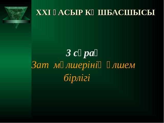 XXI ҒАСЫР КӨШБАСШЫСЫ 3 сұрақ Зат мөлшерінің өлшем бірлігі