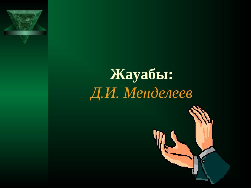 Жауабы: Д.И. Менделеев