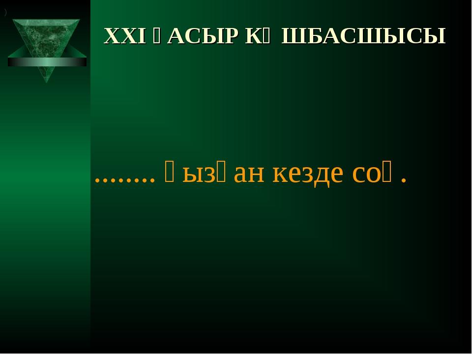 XXI ҒАСЫР КӨШБАСШЫСЫ ........ қызған кезде соқ. )