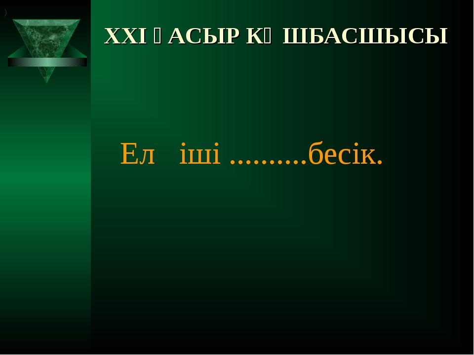 XXI ҒАСЫР КӨШБАСШЫСЫ Ел іші ..........бесік. )