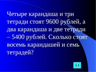 Четыре карандаша и три тетради стоят 9600 рублей, а два карандаша и две тетра