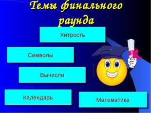 Темы финального раунда Хитрость Символы Календарь Математика Вычисли