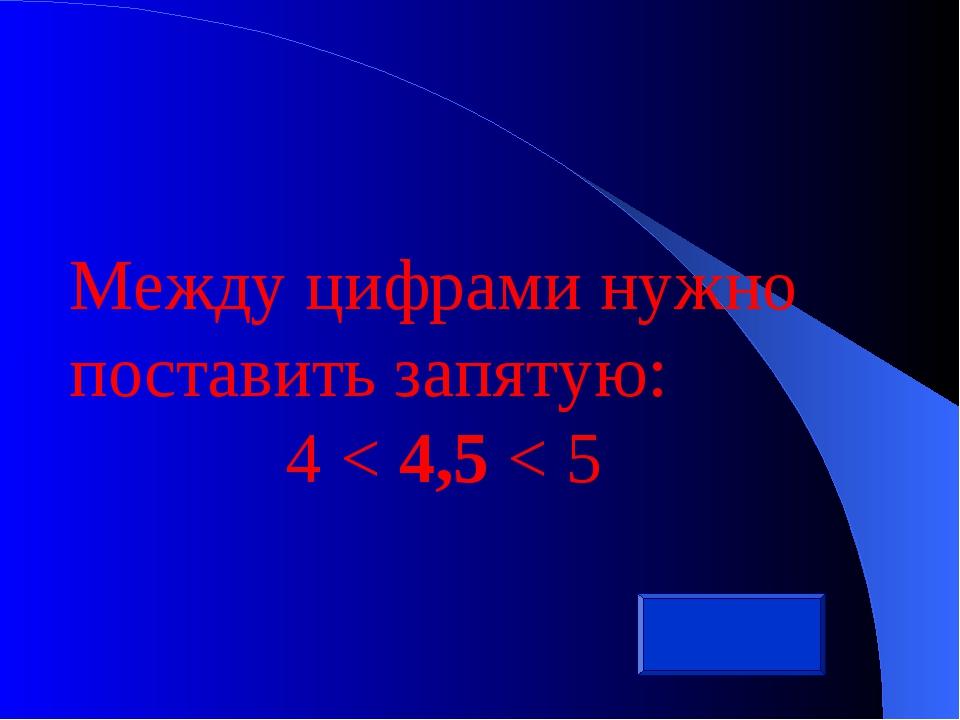Между цифрами нужно поставить запятую: 4 < 4,5 < 5