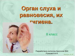 Орган слуха и равновесия, их гигиена. 8 класс Разработана учителем биологии В