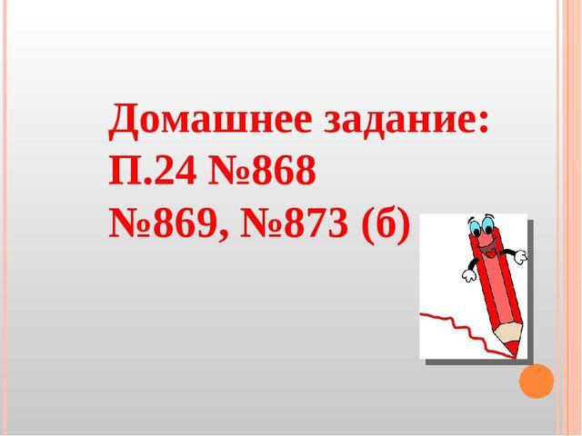 Домашнее задание: П.24 №868 №869, №873 (б)