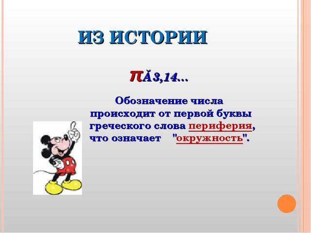 ИЗ ИСТОРИИ π≈3,14… Обозначение числа происходит от первой буквы греческого сл...