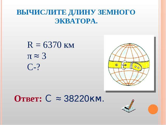 ВЫЧИСЛИТЕ ДЛИНУ ЗЕМНОГО ЭКВАТОРА. R = 6370 км π ≈ 3 С-? Ответ: С ≈ 38220км.