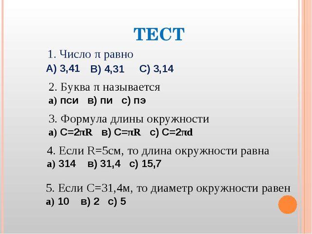 ТЕСТ 1. Число π равно А) 3,41 В) 4,31 С) 3,14 2. Буква π называется а) пси в)...