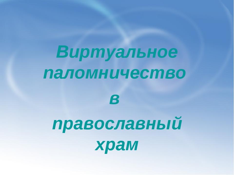 Виртуальное паломничество в православный храм
