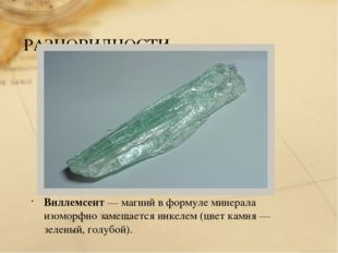 РАЗНОВИДНОСТИ Виллемсеит— магний в формуле минерала изоморфно замещается ник