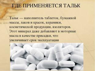 ГДЕ ПРИМЕНЯЕТСЯ ТАЛЬК Тальк — наполнитель таблеток, бумажной массы, лаков и к