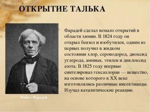 ОТКРЫТИЕ ТАЛЬКА Фарадей сделал немало открытий в области химии. В 1824 году о
