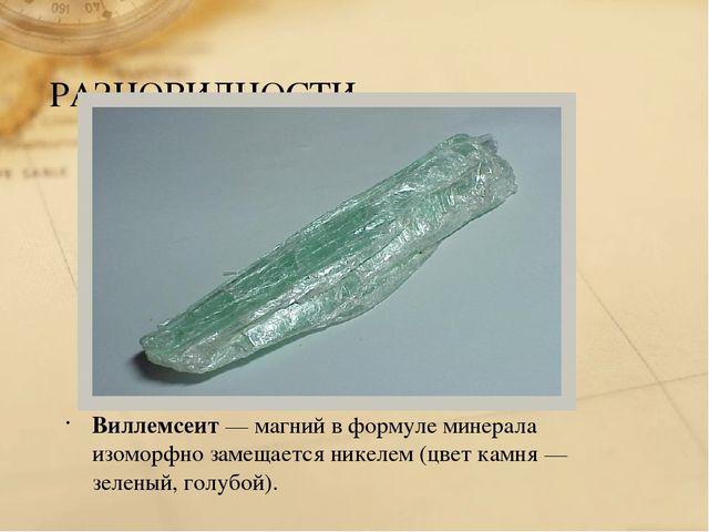 РАЗНОВИДНОСТИ Виллемсеит— магний в формуле минерала изоморфно замещается ник...