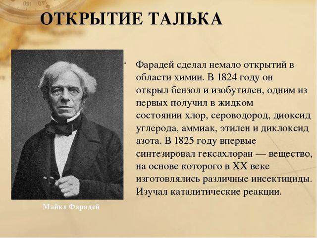 ОТКРЫТИЕ ТАЛЬКА Фарадей сделал немало открытий в области химии. В 1824 году о...