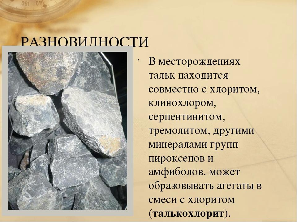 РАЗНОВИДНОСТИ В месторождениях тальк находится совместно с хлоритом, клинохло...