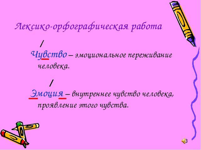 Лексико-орфографическая работа Чувство – эмоциональное переживание человека....