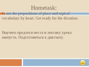 Hometask: Learn the prepositions of place and topical vocabulary by heart. Ge
