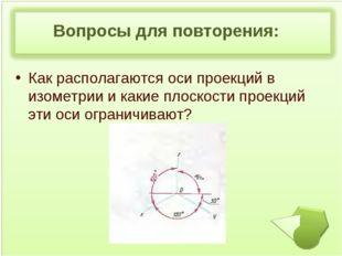 Вопросы для повторения: Как располагаются оси проекций в изометрии и какие п