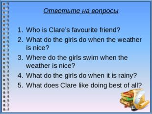 Ответьте на вопросы Who is Clare's favourite friend? What do the girls do wh