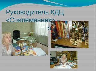 Руководитель КДЦ «Современник» – Новикова Светлана Ивановна
