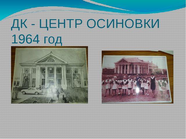 ДК - ЦЕНТР ОСИНОВКИ 1964 год